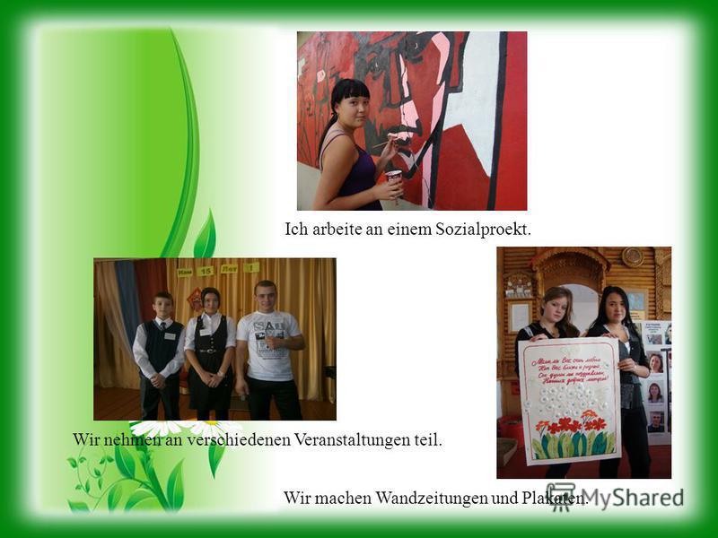 Ich arbeite an einem Sozialproekt. Wir machen Wandzeitungen und Plakaten. Wir nehmen an verschiedenen Veranstaltungen teil.