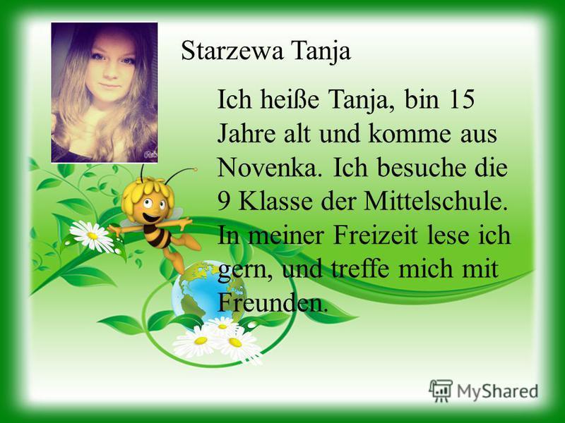 Starzewa Tanja Ich heiße Tanja, bin 15 Jahre alt und komme aus Novenka. Ich besuche die 9 Klasse der Mittelschule. In meiner Freizeit lese ich gern, und treffe mich mit Freunden.