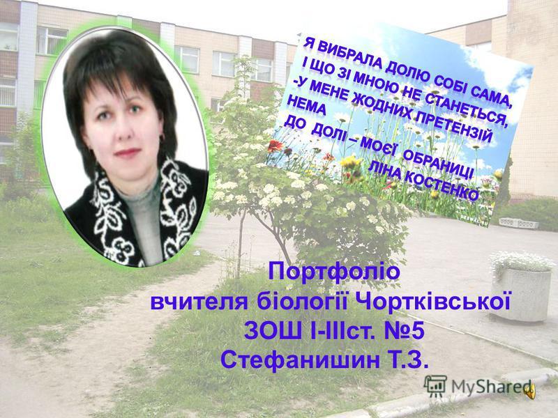 Портфоліо вчителя біології Чортківської. ЗОШ І-ІІІст. 5. Стефанишин Т.З.