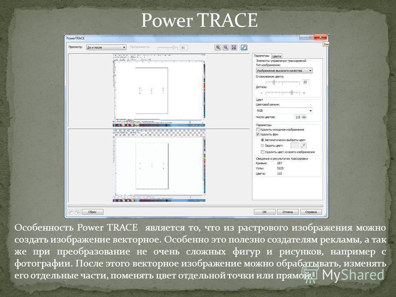 Power TRACE Особенность Power TRACE является то, что из растрового изображения можно создать изображение векторное. Особенно это полезно создателям рекламы, а так же при преобразование не очень сложных фигур и рисунков, например с фотографии. После э