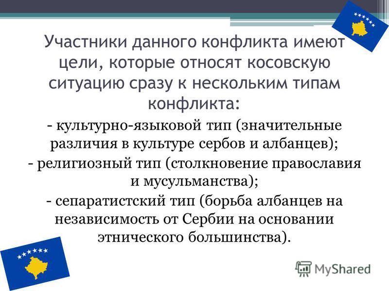 Участники данного конфликта имеют цели, которые относят косовскую ситуацию сразу к нескольким типам конфликта: - культурно-языковой тип (значительные различия в культуре сербов и албанцев); - религиозный тип (столкновение православия и мусульманства)