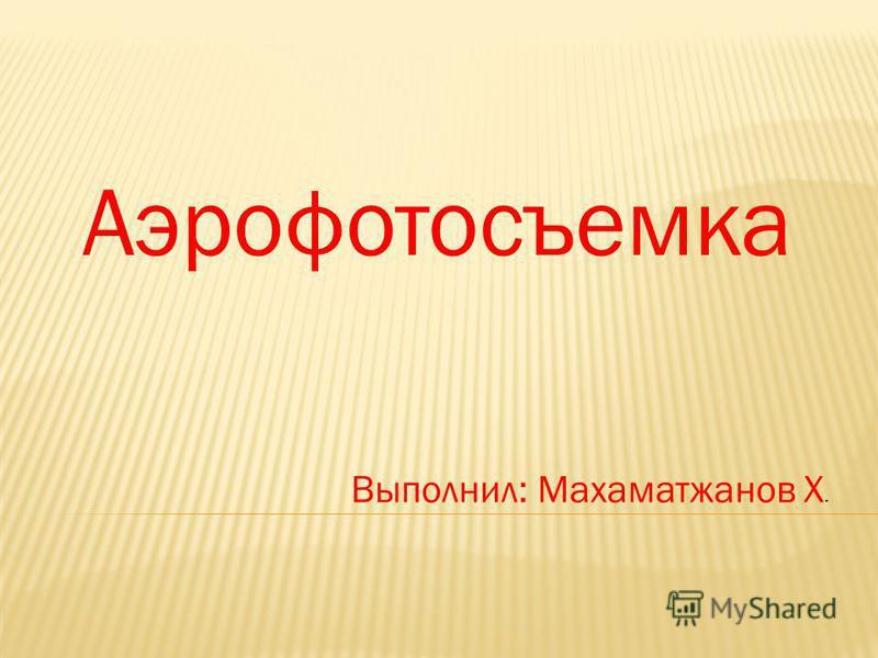 Аэрофотосъемка Выполнил: Махаматжанов Х.