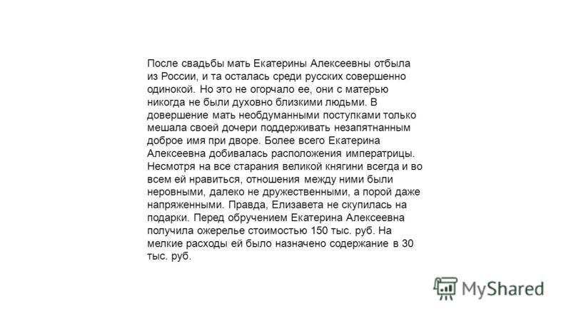 После свадьбы мать Екатерины Алексеевны отбыла из России, и та осталась среди русских совершенно одинокой. Но это не огорчало ее, они с матерью никогда не были духовно близкими людьми. В довершение мать необдуманными поступками только мешала своей до