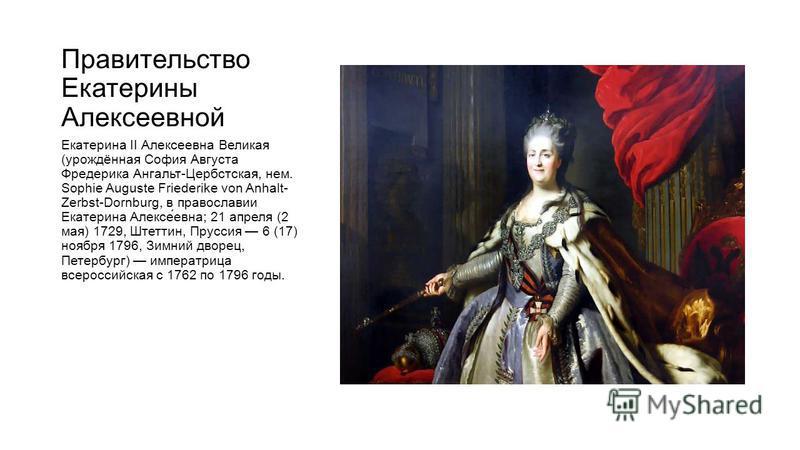 Правительство Екатерины Алексеевной Екатерина II Алексеевна Великая (урождённая София Августа Фредерика Ангальт-Цербстская, нем. Sophie Auguste Friederike von Anhalt- Zerbst-Dornburg, в православии Екатерина Алексе́евна; 21 апреля (2 мая) 1729, Штетт