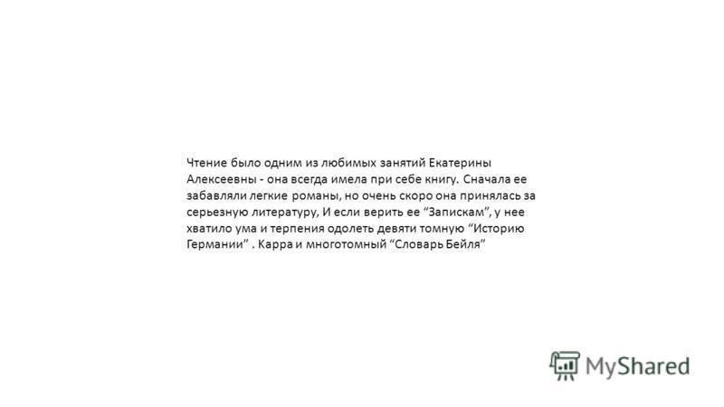 Чтение было одним из любимых занятий Екатерины Алексеевны - она всегда имела при себе книгу. Сначала ее забавляли легкие романы, но очень скоро она принялась за серьезную литературу, И если верить ее Запискам, у нее хватило ума и терпения одолеть дев
