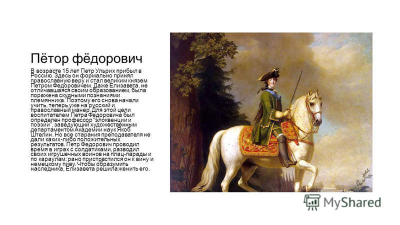 Пётор фёдорович В возрасте 15 лет Петр Ульрих прибыл в Россию. Здесь он формально принял православную веру и стал великим князем Петром Федоровичем. Даже Елизавета, не отличавшаяся своим образованием, была поражена скудными познаниями племянника. Поэ