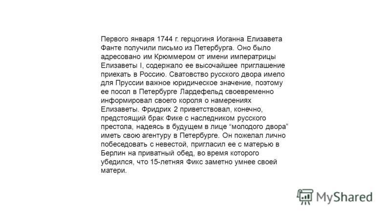 Первого января 1744 г. герцогиня Иоганна Елизавета Фанте получили письмо из Петербурга. Оно было адресовано им Крюммером от имени императрицы Елизаветы I, содержало ее высочайшее приглашение приехать в Россию. Сватовство русского двора имело для Прус
