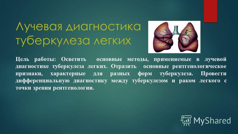 Лучевая диагностика туберкулеза легких Цель работы: Осветить основные методы, применяемые в лучевой диагностике туберкулеза легких. Отразить основные рентгенологическое признаки, характерные для разных форм туберкулеза. Провести дифференциальную диаг