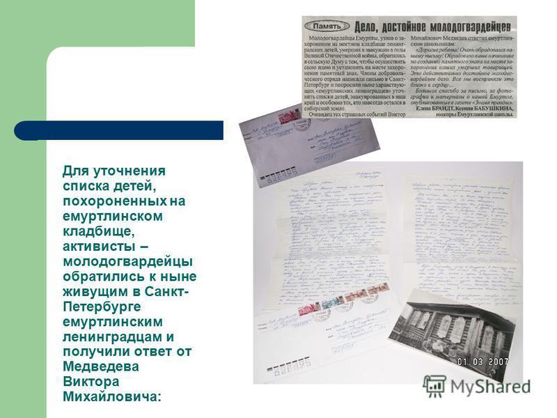 Для уточнения списка детей, похороненных на емуртлинском кладбище, активисты – молодогвардейцы обратились к ныне живущим в Санкт- Петербурге емуртлинским ленинградцам и получили ответ от Медведева Виктора Михайловича: