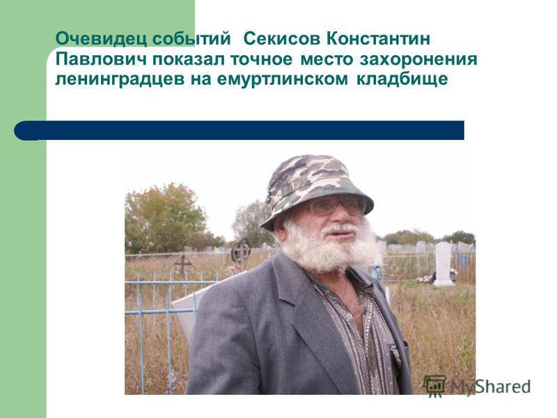 Очевидец событий Секисов Константин Павлович показал точное место захоронения ленинградцев на емуртлинском кладбище