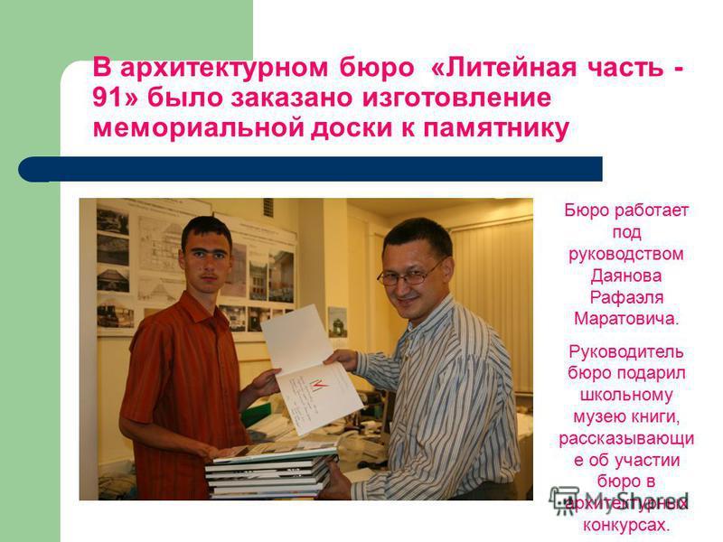 Бюро работает под руководством Даянова Рафаэля Маратовича. Руководитель бюро подарил школьному музею книги, рассказывающие об участии бюро в архитектурных конкурсах. В архитектурном бюро «Литейная часть - 91» было заказано изготовление мемориальной д