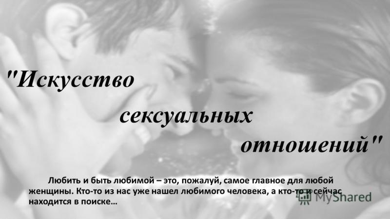 отношений Любить и быть любимой – это, пожалуй, самое главное для любой женщины. Кто-то из нас уже нашел любимого человека, а кто-то и сейчас находится в поиске… Искусство сексуальных