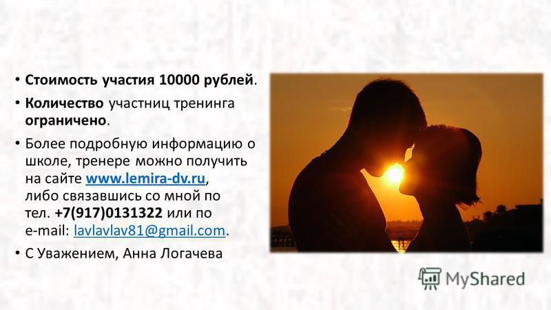 Стоимость участия 10000 рублей. Количество участниц тренинга ограничено. Более подробную информацию о школе, тренере можно получить на сайте www.lemira-dv.ru, либо связавшись со мной по тел. +7(917)0131322 или по e-mail: lavlavlav81@gmail.com.www.lem
