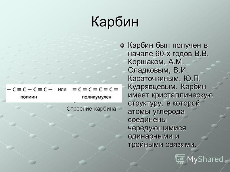Карбин Карбин был получен в начале 60-х годов В.В. Коршаком, А.М. Сладковым, В.И. Касаточкиным, Ю.П. Кудрявцевым. Карбин имеет кристаллическую структуру, в которой атомы углерода соединены чередующимися одинарными и тройными связями. Строение карбина