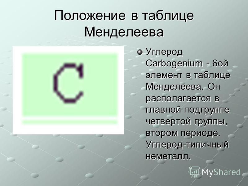 Положение в таблице Менделеева Углерод Carbogenium - 6 ой элемент в таблице Менделеева. Он располагается в главной подгруппе четвертой группы, втором периоде. Углерод-типичный неметалл.