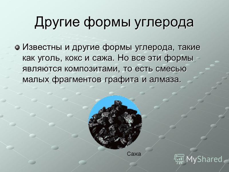 Другие формы углерода Известны и другие формы углерода, такие как уголь, кокс и сажа. Но все эти формы являются композитами, то есть смесью малых фрагментов графита и алмаза. Сажа