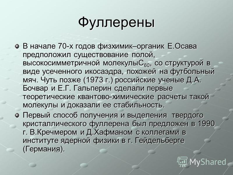Фуллерены В начале 70-х годов физхимик–органик Е.Осава предположил существование полой, высокосимметричной молекулыС 60, со структурой в виде усеченного икосаэдра, похожей на футбольный мяч. Чуть позже (1973 г.) российские ученые Д.А. Бочвар и Е.Г. Г