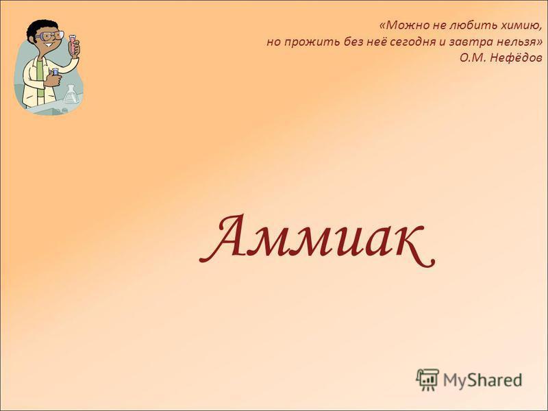 Аммиак «Можно не любить химию, но прожить без неё сегодня и завтра нельзя» О.М. Нефёдов