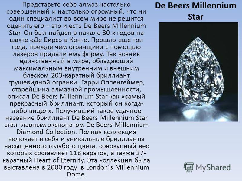 De Beers Millennium Star Представьте себе алмаз настолько совершенный и настолько огромный, что ни один специалист во всем мире не решится оценить его – это и есть De Beers Millennium Star. Он был найден в начале 80-х годов на шахте «Де Бирс» в Конго