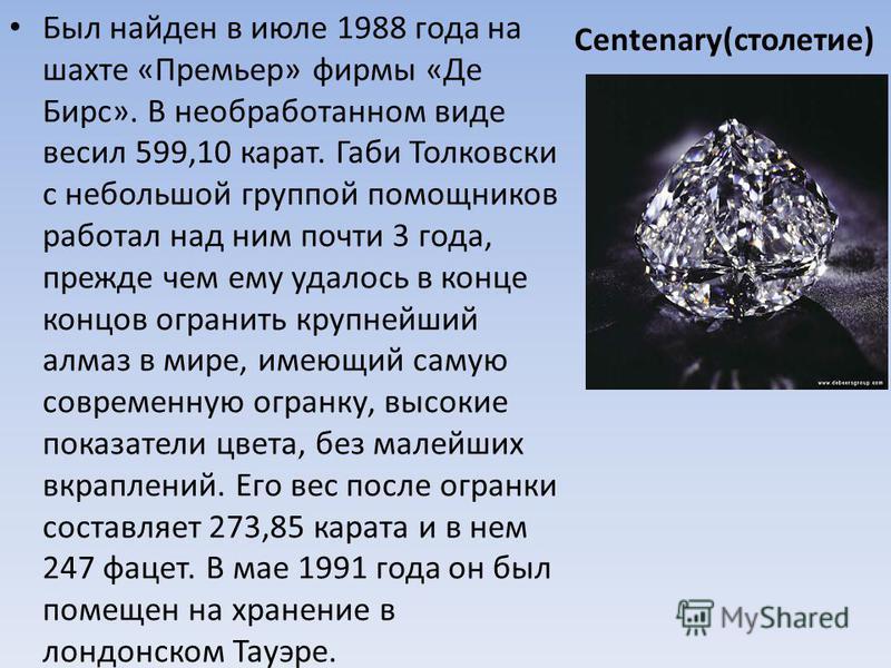 Centenary(столетие) Был найден в июле 1988 года на шахте «Премьер» фирмы «Де Бирс». В необработанном виде весил 599,10 карат. Габи Толковски с небольшой группой помощников работал над ним почти 3 года, прежде чем ему удалось в конце концов огранить к