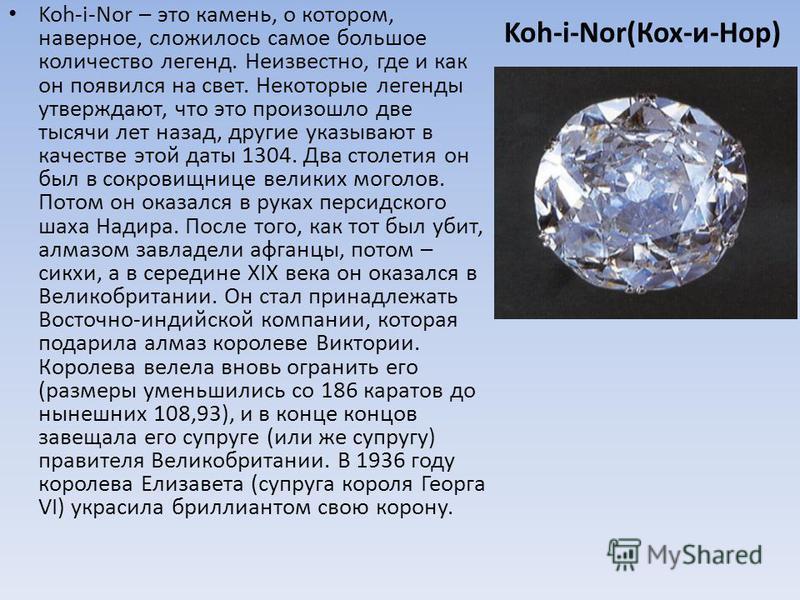 Koh-i-Nor(Кох-и-Нор) Koh-i-Nor – это камень, о котором, наверное, сложилось самое большое количество легенд. Неизвестно, где и как он появился на свет. Некоторые легенды утверждают, что это произошло две тысячи лет назад, другие указывают в качестве