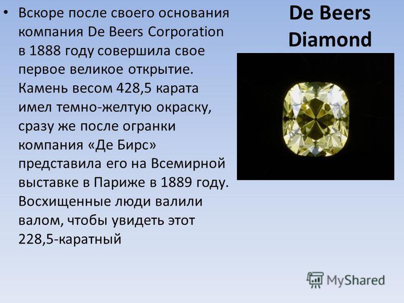 De Beers Diamond Вскоре после своего основания компания De Beers Corporation в 1888 году совершила свое первое великое открытие. Камень весом 428,5 карата имел темно-желтую окраску, сразу же после огранки компания «Де Бирс» представила его на Всемирн