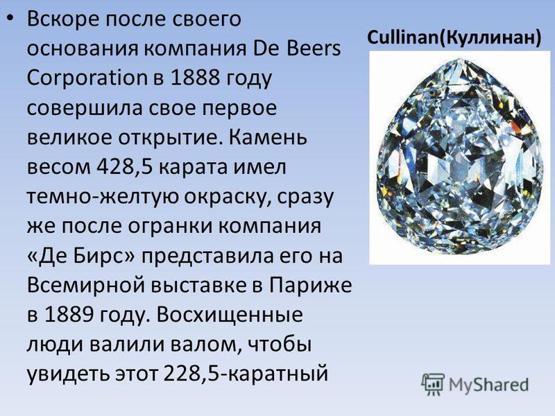Cullinan(Куллинан) Вскоре после своего основания компания De Beers Corporation в 1888 году совершила свое первое великое открытие. Камень весом 428,5 карата имел темно-желтую окраску, сразу же после огранки компания «Де Бирс» представила его на Всеми