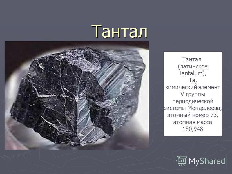 Тантал Тантал (латинское Tantalum), Та, химический элемент V группы периодической системы Менделеева; атомный номер 73, атомная масса 180,948