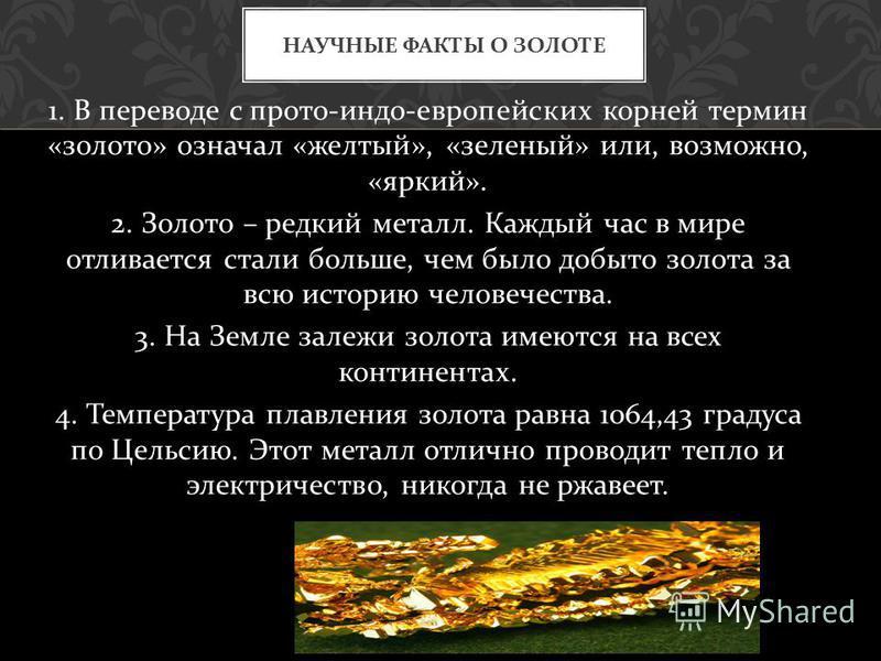 1. В переводе с просто - индоевропейских корней термин « золото » означал « желтый », « зеленый » или, возможно, « яркий ». 2. Золото – редкий металл. Каждый час в мире отливается стали больше, чем было добыто золота за всю историю человечества. 3. Н