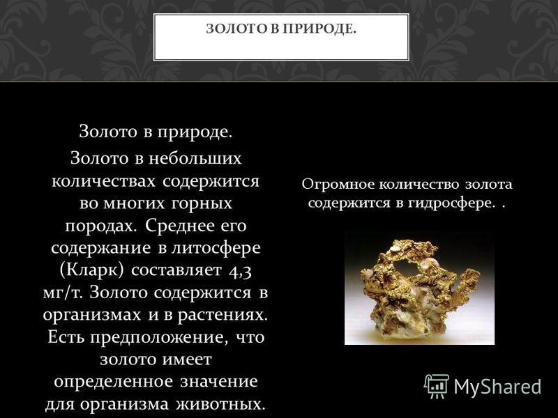 Золото в природе. Золото в небольших количествах содержится во многих горных породах. Среднее его содержание в литосфере ( Кларк ) составляет 4,3 мг / т. Золото содержится в организмах и в растениях. Есть предположение, что золото имеет определенное