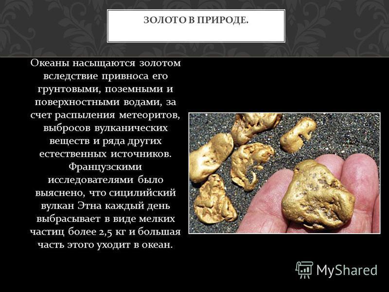 Океаны насыщаются золотом вследствие привнося его грунтовыми, поземными и поверхностными водами, за счет распыления метеоритов, выбросов вулканических веществ и ряда других естественных источников. Французскими исследователями было выяснено, что сици