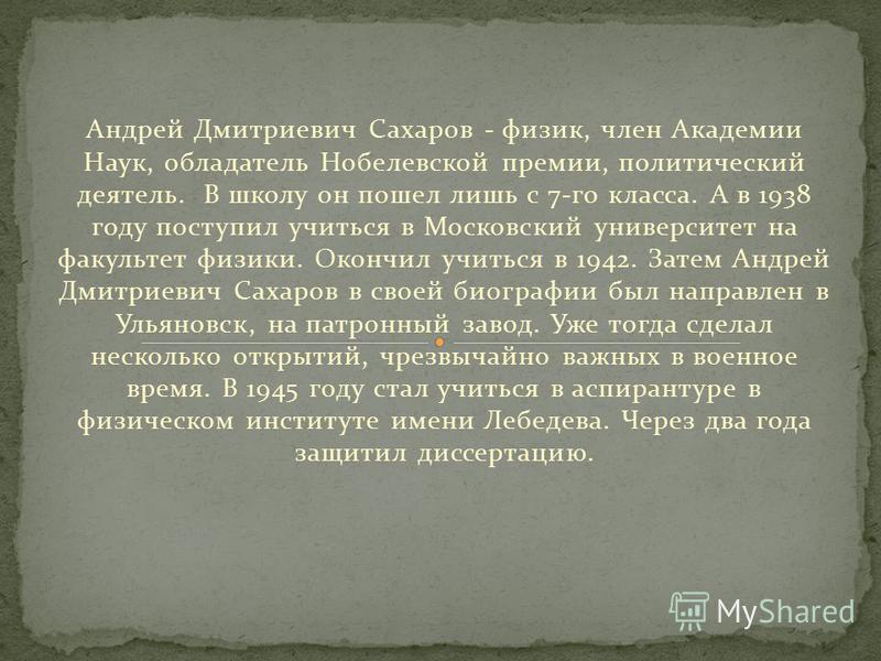 Андрей Дмитриевич Сахаров - физик, член Академии Наук, обладатель Нобелевской премии, политический деятель. В школу он пошел лишь с 7-го класса. А в 1938 году поступил учиться в Московский университет на факультет физики. Окончил учиться в 1942. Зате