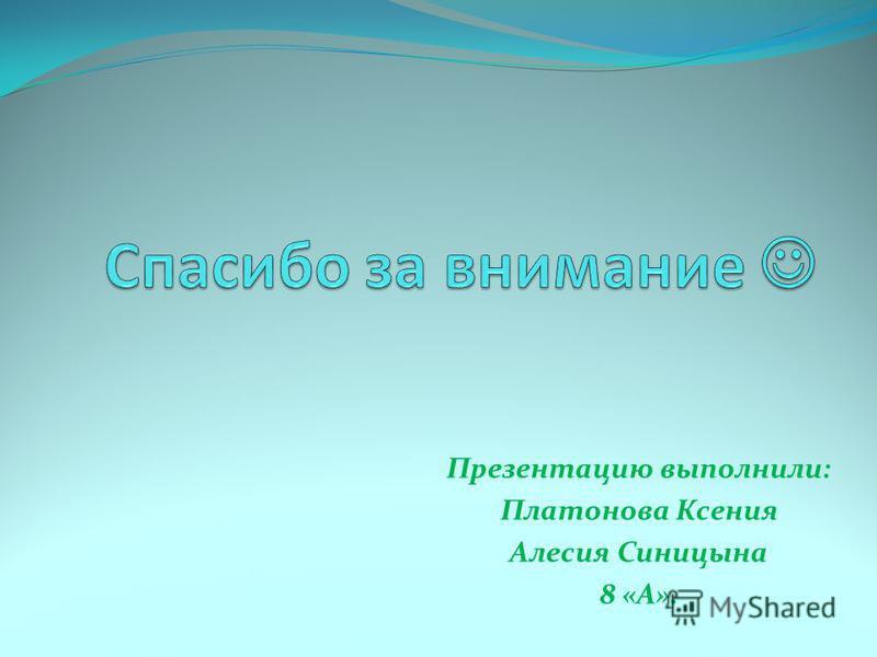 Презентацию выполнили: Платонова Ксения Алесия Синицына 8 «А».