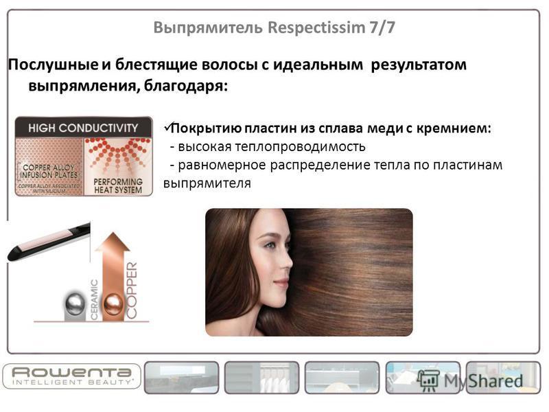 Выпрямитель Respectissim 7/7 Послушные и блестящие волосы с идеальным результатом выпрямления, благодаря: Покрытию пластин из сплава меди с кремнием: - высокая теплопроводимость - равномерное распределение тепла по пластинам выпрямителя