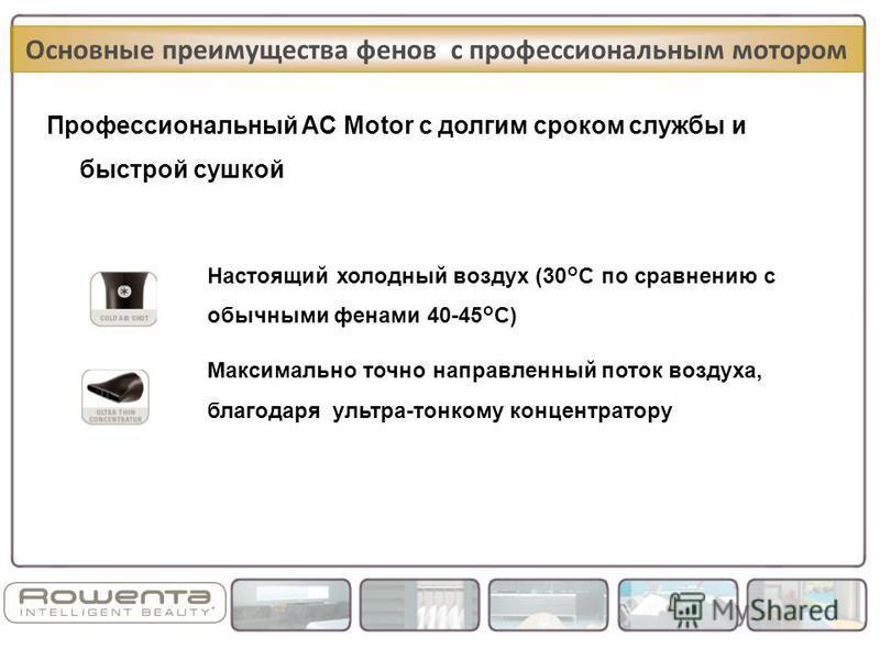 Профессиональный AC Motor с долгим сроком службы и быстрой сушкой Основные преимущества фенов с профессиональным мотором Максимально точно направленный поток воздуха, благодаря ультра-тонкому концентратору Настоящий холодный воздух (30°C по сравнению