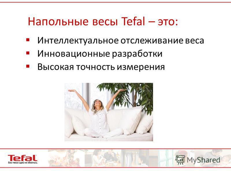 Напольные весы Tefal – это: Интеллектуальное отслеживание веса Инновационные разработки Высокая точность измерения