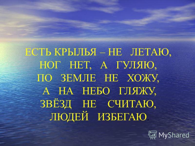 ЕСТЬ КРЫЛЬЯ – НЕ ЛЕТАЮ, НОГ НЕТ, А ГУЛЯЮ, ПО ЗЕМЛЕ НЕ ХОЖУ, А НА НЕБО ГЛЯЖУ, ЗВЁЗД НЕ СЧИТАЮ, ЛЮДЕЙ ИЗБЕГАЮ.