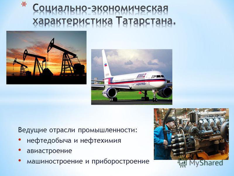 Ведущие отрасли промышленности: нефтедобыча и нефтехимия авиастроение машиностроение и приборостроение