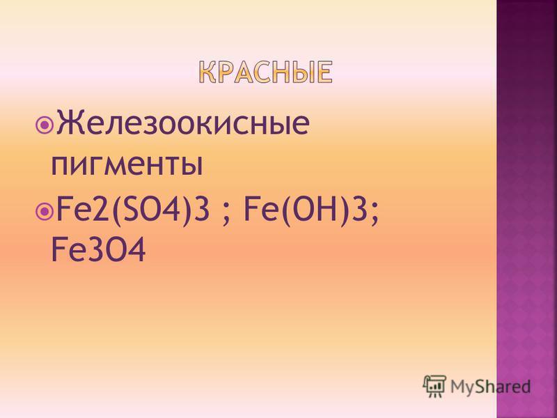 Железоокисные пигменты Fe2(SO4)3 ; Fe(OH)3; Fe3O4
