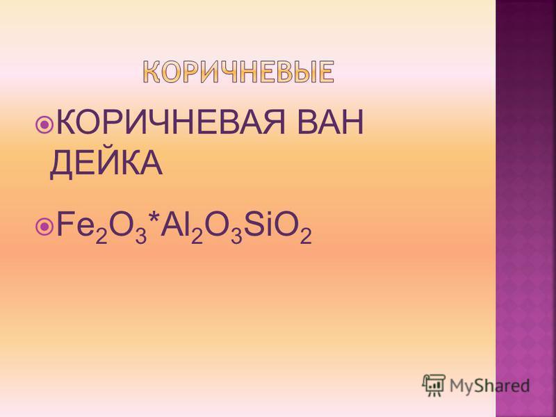 КОРИЧНЕВАЯ ВАН ДЕЙКА Fe 2 O 3 *Al 2 O 3 SiO 2
