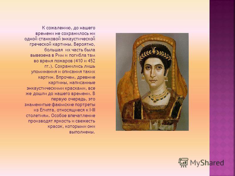 К сожалению, до нашего времени не сохранилось ни одной станковой энкаустической греческой картины. Вероятно, большая их часть была вывезена в Рим и погибла там во время пожаров (410 и 452 гг.). Сохранились лишь упоминания и описания таких картин. Впр