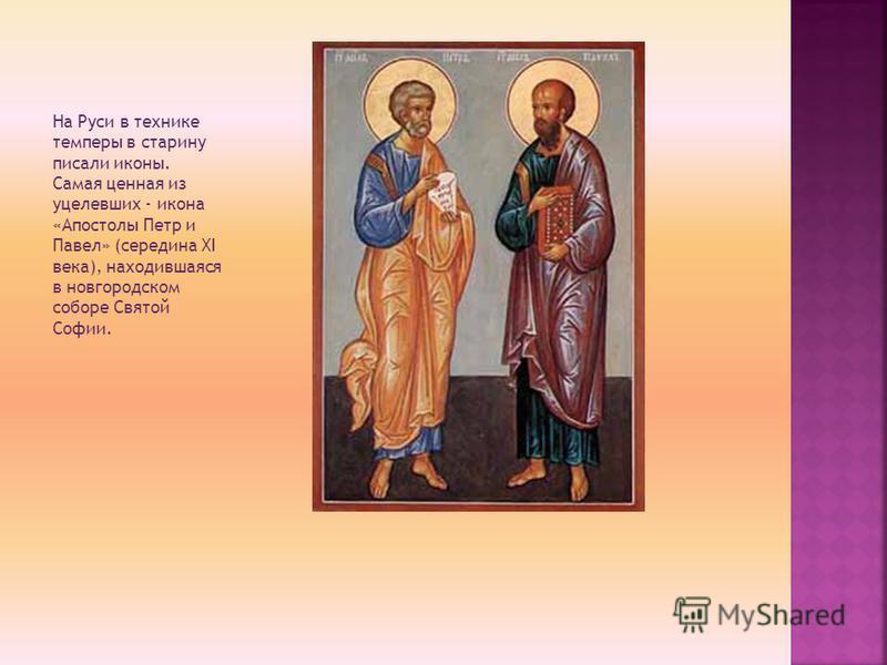 На Руси в технике темперы в старину писали иконы. Самая ценная из уцелевших - икона «Апостолы Петр и Павел» (середина XI века), находившаяся в новгородском соборе Святой Софии.