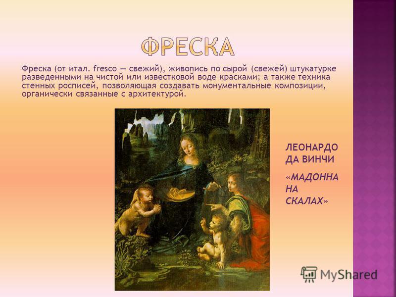 Фреска (от итал. fresco свежий), живопись по сырой (свежей) штукатурке разведенными на чистой или известковой воде красками; а также техника стенных росписей, позволяющая создавать монументальные композиции, органически связанные с архитектурой. ЛЕОН