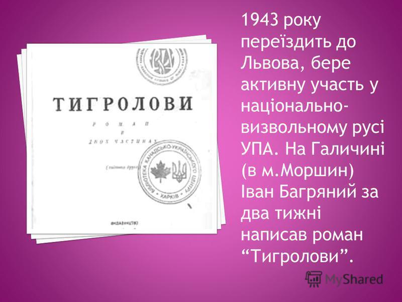1943 року переїздить до Львова, бере активну участь у національно- визвольному русі УПА. На Галичині (в м.Моршин) Іван Багряний за два тижні написав роман Тигролови.