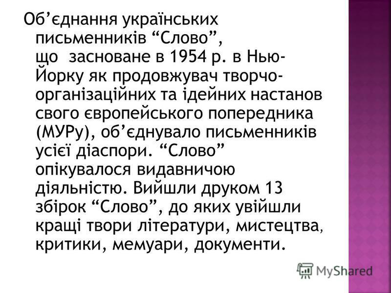 Обєднання українських письменників Слово, що засноване в 1954 р. в Нью- Йорку як продовжувач творчо- організаційних та ідейних настанов своего європейського попередника (МУРу), обєднувало письменників усієї діаспори. Слово опікувалося видавничою діял