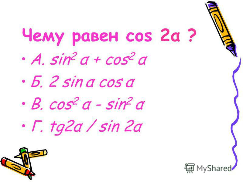 Чему равен cos 2α ? А. sin 2 α + cos 2 α Б. 2 sin α cos α В. cos 2 α - sin 2 α Г. tg2α / sin 2α