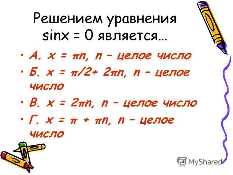 Решением уравнения sinx = 0 является… А. x = πn, n – целое число Б. x = π/2+ 2πn, n – целое число В. x = 2πn, n – целое число Г. x = π + πn, n – целое число
