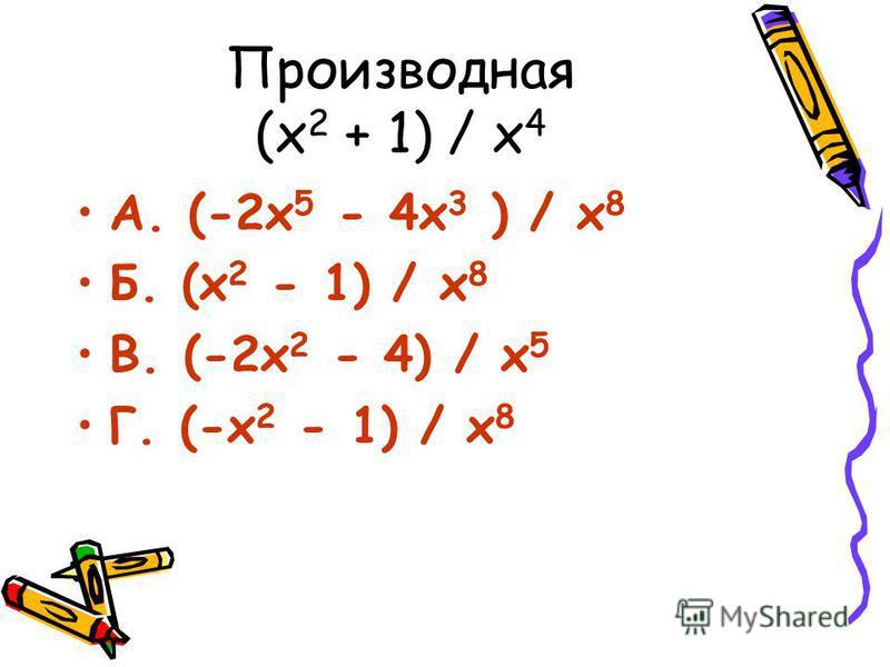 Производная (х 2 + 1) / х 4 А. (-2 х 5 - 4 х 3 ) / х 8 Б. (х 2 - 1) / х 8 В. (-2 х 2 - 4) / х 5 Г. (-х 2 - 1) / х 8