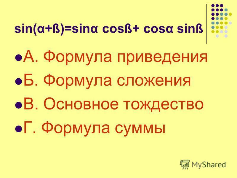 sin(α+ß)=sing cosß+ cost sinß А. Формула приведения Б. Формула сложения В. Основное тождество Г. Формула суммы