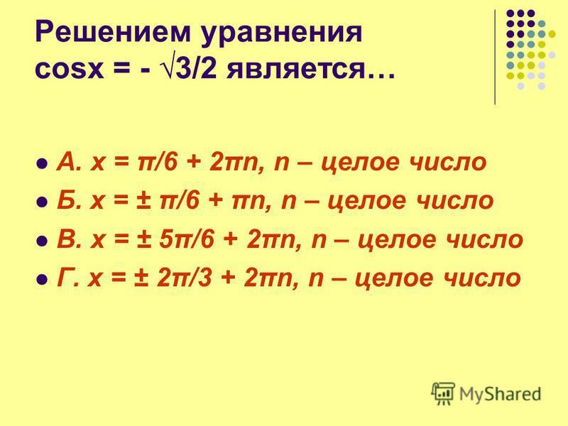 Решением уравнения cosx = - 3/2 является… А. x = π/6 + 2πn, n – целое число Б. x = ± π/6 + πn, n – целое число В. x = ± 5π/6 + 2πn, n – целое число Г. x = ± 2π/3 + 2πn, n – целое число